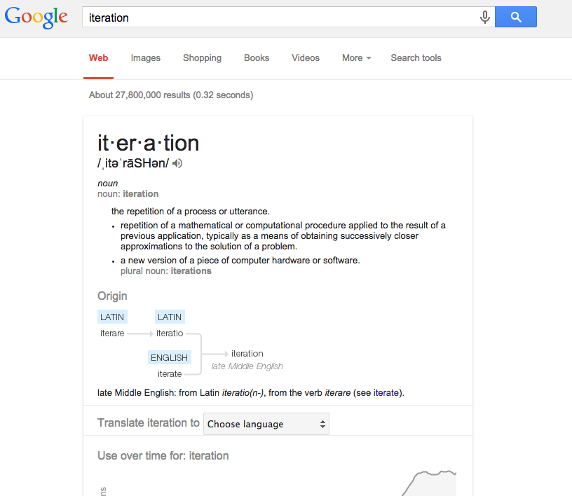 """Google search for Iteration. """"Iteration: the repetition of a process or utterance. repetition of a mathematical or computational procedure applied to the result of a previous application. a new version of a piece of computer hardware or software."""" """"Latin iterare"""" """"Latin iteratio"""" """"English iterate"""" """"iteration, late Middle English."""